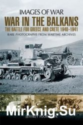 Images of War - War in the Balkans: The Battle for Greece and Crete 1940-1941