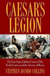 Caesar's Legion: The Epic Saga of Julius Caesar's Elite Tenth Legion and the Armies of Rome