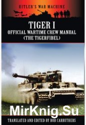 Hitler's War Machine - Tiger I: The Official Wartime Crew Manual