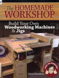 The Homemade Workshop: Build Your Own Woodworking Machines and Jigs