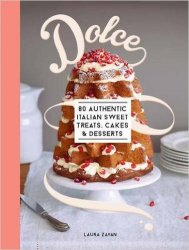 Dolce: 80 Authentic Italian for Sweet Treats, Cakes and Desserts