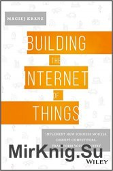 Building the Internet of Things: Implement New Business Models, Disrupt Competitors, Transform Your Industry