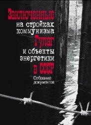Заключенные на стройках коммунизма. ГУЛАГ и объекты энергетики в СССР. Собрание документов и фотографий