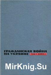 Гражданская война на Украине. 1918-1920: Сборник документов и материалов. В 3 т. Том 1. Кн. 1