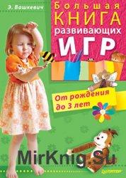 Большая книга развивающих игр. От рождения до 3 лет