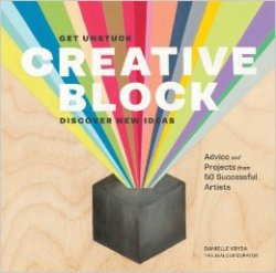 Creative Block: Get Unstuck, Discover New Ideas. Advice & Projects from 50 Successful Artists