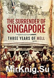 The Surrender of Singapore: Three Years of Hell
