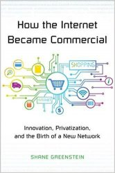 How the Internet Became Commercial: Innovation, Privatization, and the Birth of a New Network