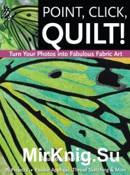 Point, Click, Quilt! Turn Your Photos into Fabulous Fabric Art: 16 Projects, Fusible Applique, Thread Sketching & More