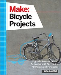 Make: Bicycle Project: Upgrade, Accessorize, and Customize with Electronics, Mechanics, and Metalwork