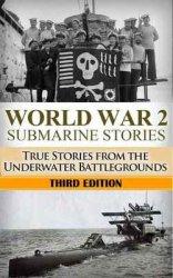 World War 2 Submarine Stories: True Stories From the Underwater Battlegrounds, 3rd edition