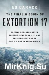 The Final Mission of Extortion 17: Special Ops, Helicopter Support, SEAL Team Six, and the Deadliest Day of the U.S. War