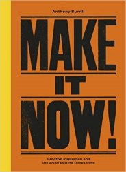 Make It Now! Creative Inspiration and the Art of Getting Things Done