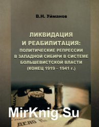 Ликвидация и реабилитация: Политические репрессии в Западной Сибири в системе большевистской власти (конец 1919-1941 г.)
