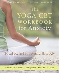 The Yoga-CBT Workbook for Anxiety: Total Relief for Mind and Body