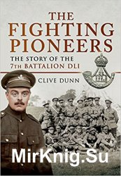 The Fighting Pioneers - The Story of the 7th Battalion DLI