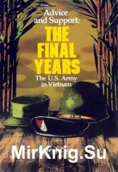 Advice and Support: The Final Years, 1965 - 1973 (United States Army in Vietnam)