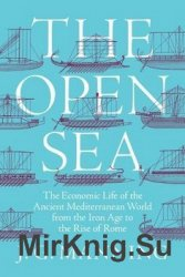 The Open Sea: The Economic Life of the Ancient Mediterranean World from the Iron Age to the Rise of Rome