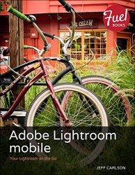 Adobe Lightroom mobile: Your Lightroom on the Go (Fuel)