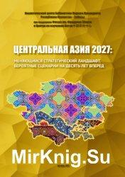 Центральная Азия 2027: меняющийся стратегический ландшафт. Вероятные сценарии на десять лет вперед