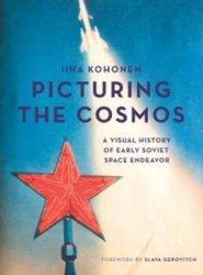 Picturing the Cosmos : A Visual History of Early Soviet Space Endeavor