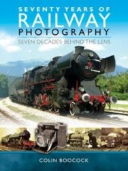 Seventy Years of Railway Photography: Seven Decades Behind the Lens