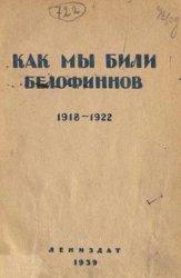 Как мы били белофиннов. Сборник воспоминаний, материалов и документов о разгроме белофинских банд в 1918-1922 гг.