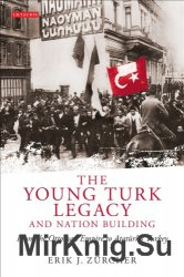 The Young Turk Legacy and Nation Building. From the Ottoman Empire to Ataturk's Turkey