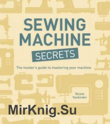 Sewing Machine Secrets: The Insiders Guide to Mastering your Machine