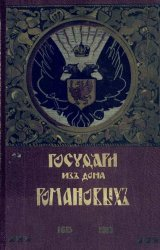 Государи из дома Романовых 1613-1913 Жизнеописания царствовавших государей и очерки их царствований Том 1