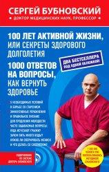 100 лет активной жизни, или Секреты здорового долголетия. 1000 ответов на вопросы, как вернуть здоровье