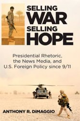 Selling War, Selling Hope: Presidential Rhetoric, the News Media, and U.S. Foreign Policy since 9/11