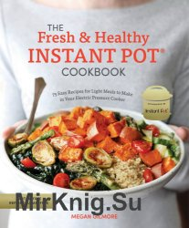The Fresh and Healthy Instant Pot Cookbook. 75 Easy Recipes for Light Meals to Make in Your Electric Pressure Cooker