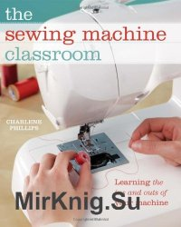 The Sewing Machine Classroom: Learn the Ins and Outs of Your Machine