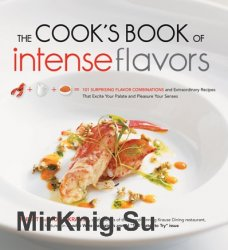 The Cook's Book of Intense Flavors: 101 Surprising Flavor Combinations and Extraordinary Recipes That Excite Your Palate