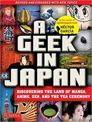 A Geek in Japan: Discovering the Land of Manga, Anime, Zen, and the Tea Ceremony, 2nd Edition