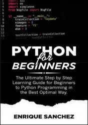 Python For Beginners: The Ultimate Step by Step Learning Guide for Beginners to Python Programming in the Best Optimal Way