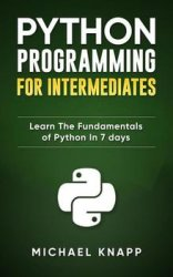 Python: Programming for Intermediates: Learn the Fundamentals of Python in 7 Days