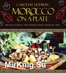 Morocco on a Plate: Breads, Entrees, and Desserts with Authentic Spice