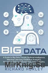 Big Data: A Guide to Big Data Trends, Artificial Intelligence, Machine Learning, Predictive Analytics, Internet of Things, Data Science, Data Analytic