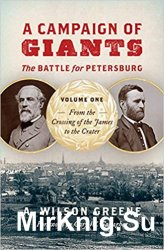 A Campaign or Petersburg: Volume 1: From the Crossing of the James to the Cratof Giants--The Battle fer