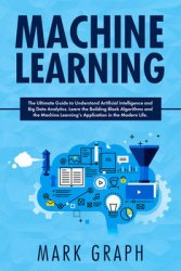 Machine Learning : The Ultimate Guide to Understand Artificial Intelligence and Big Data Analytics. Learn the Building Block Algorithms and the Machine Learning's Application in the Modern Life