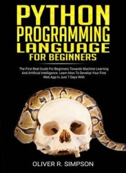 Python Programming Language For Beginners: The First Real Guide For Beginners Towards Machine Learning And Artificial Intelligence. Learn How To Develop Your First Web App In Just 7 Days With Django!