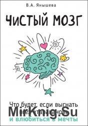 Чистый мозг. Что будет, если выгнать всех «тараканов» и влюбиться в мечты