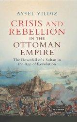Crisis and rebellion in the Ottoman Empire : the downfall of a sultan in the age of revolution