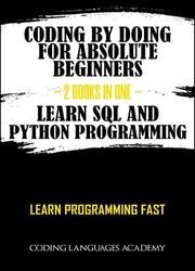 Coding by Doing: For Absolute Beginners – 2 Books in One – Learn SQL and Python Programming: Learn Programming Fast