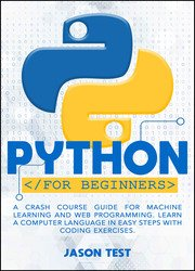 Python For Beginners: A Crash Course Guide for Machine Learning and Web Programming. Learn a Computer Language in Easy Steps with Coding Exercises