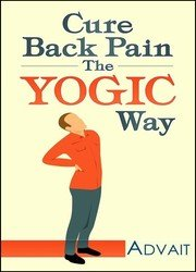 Cure Back Pain The Yogic Way: How to cure back pain using ancient Indian healing systems of Yoga, Mudras and Ayurveda to get rid of your pain medications forever
