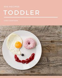 500 Toddler Recipes: A Toddler Cookbook You Will Need