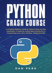 Python Crash Course : A Complete Beginner's Guide for Python Coding and Data Visualization. A Hands-On, Project-Based Introduction to Programming (Linux, OS X, Windows, Troubleshooting)